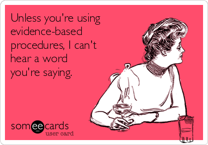 Unless you're using evidence-based procedures, I can't heard a word you're saying
