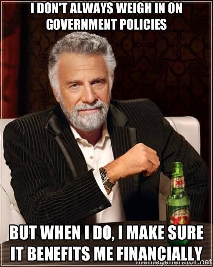 I don't always weigh in on government policies, but when I do, I make sure it benefits me financially