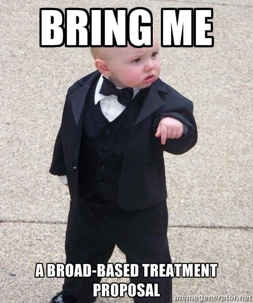 Bring me a broad-based treatment proposal