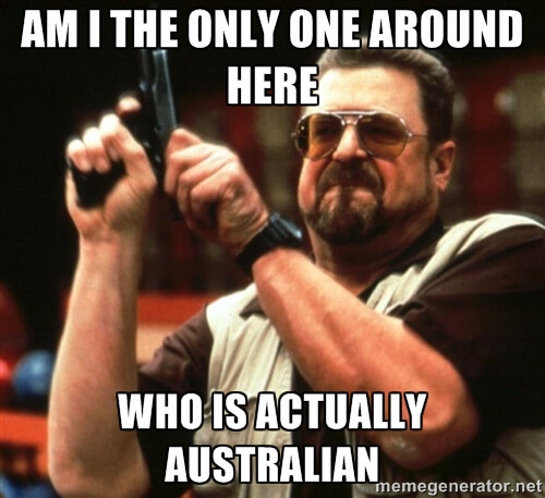 Am I the only one around here who is actually Australian